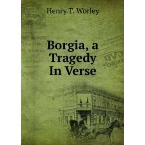 Borgia, a Tragedy In Verse. Henry T. Worley Books