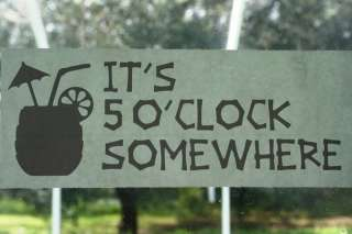 Its 5 Oclock Somewhere/Drink Vinyl Decal Car/Boat/Home
