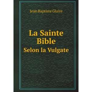 La Sainte Bible. Selon la Vulgate: Jean Baptiste Glaire