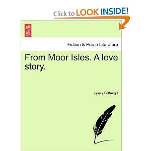 From Moor Isles. A love story. (9781241515379) Jessie